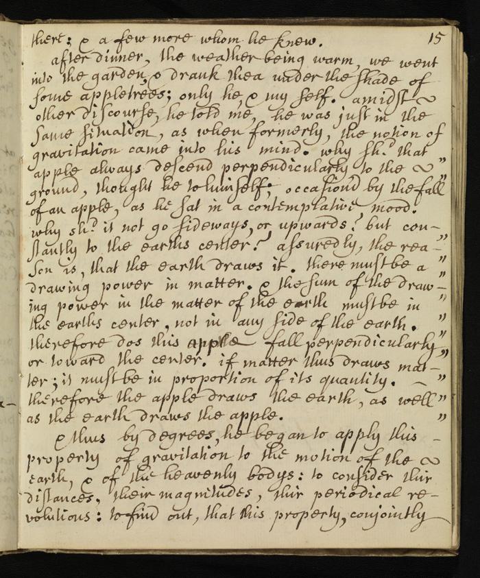 Γράφει ο Stukeley στο χειρόγραφό του: «Μετά το δείπνο, αφού ο καιρός ήταν ζεστός, πήγαμε στον κήπο και ήπιαμε τσάι κάτω από τη σκιά κάποιας μηλιάς. Μόνον εκείνος κι εγώ. Μεταξύ άλλων, μου είπε ότι ήταν περίπου στην ίδια κατάσταση, όπως όταν του ήρθε στο μυαλό η ιδέα της βαρύτητας.  Γιατί το μήλο πέφτει πάντα κατακόρυφα, αναρωτήθηκε. Γιατί δεν πάει στο πλάι, ή προς τα πάνω; Γιατί πηγαίνει συνέχεια προς το κέντρο της Γης;  Σίγουρα, η αιτία είναι ότι η Γη το έλκει. Πρέπει να υπάρχει μια δύναμη έλξης στην ύλη. Και το σύνολο της ελκτικής δύναμης στην ύλη της Γης πρέπει να είναι προς το κέντρο της Γης, κι όχι προς κάποια πλευρά της. Έτσι, αυτό το μήλο πέφτει κατακόρυφα ή με κατεύθυνση προς το κέντρο; Αν η ύλη έλκει έτσι ύλη, πρέπει (η δύναμη) να είναι ανάλογη της ποσότητάς της. Έτσι, το μήλο έλκει τη Γη, όπως η Γη έλκει το μήλο». http://www.independent.co.uk/news/science/the-core-of-truth-behind--sir-isaac-newtons-apple-1870915.html